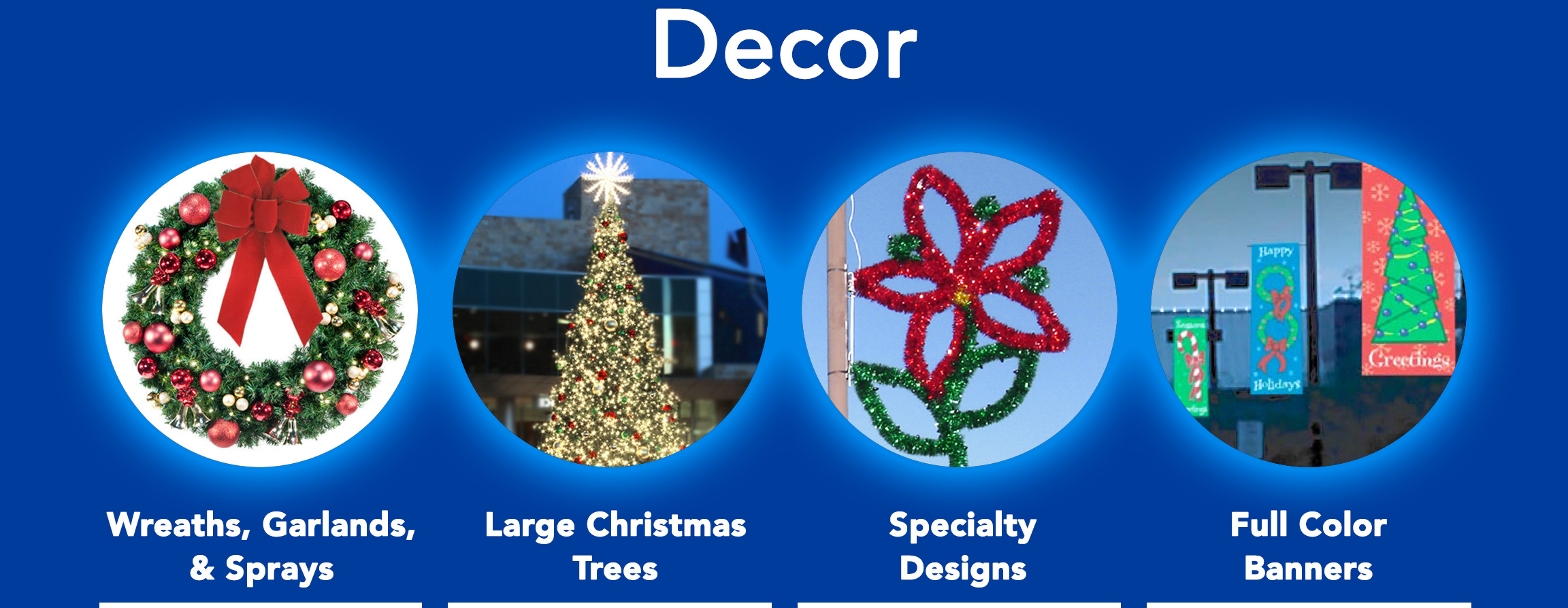Wreaths, Garlands, & Sprays. Large Christmas Trees. Specialty Lighted & Garland Designs. Full color pole mounted holiday banners.